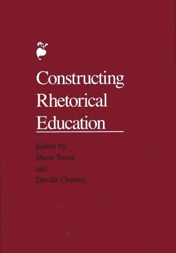 Constructing Rhetorical Education: [Papers, 1988] / Ed. by Marie Secor. (Hardback)
