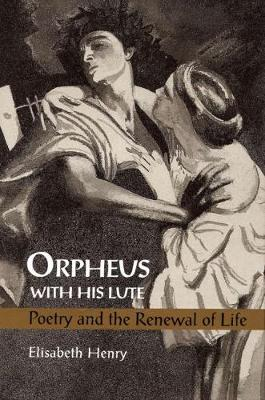 Orpheus with His Lute: Poetry and the Renewal of Life (Hardback)