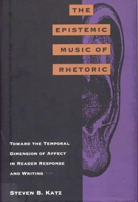 The Epistemic Music of Rhetoric: Toward the Temporal Dimension of Affect in Reader Response and Writing (Hardback)