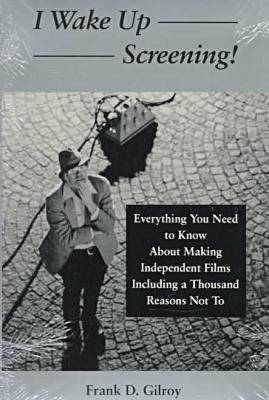 I Wake up Screening!: Everything You Need to Know about Making Independent Films Including a Thousa Reasons Not to (Paperback)
