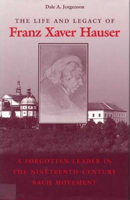 The Life and Legacy of Franz Xaver Hauser: A Forgotten Leader in the Nineteenth-Century Bach Movement (Hardback)