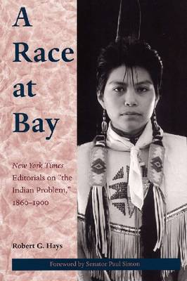 """A Race at Bay: """"New York Times"""" Editorials on the Indian Problem, 1860-1900 (Hardback)"""