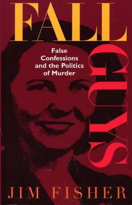 Fall Guys: False Confessions and the Politics of Murder (Hardback)