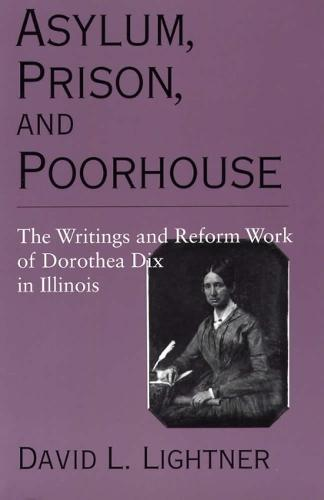 Asylum, Prison, and Poorhouse: The Writings and Reform Work of Dorothea Dix in Illinois (Paperback)