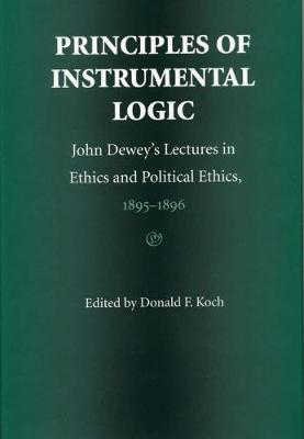 Principles of Instrumental Logic: John Dewey's Lectures in Ethics and Political Ethics, 1895-96 (Hardback)