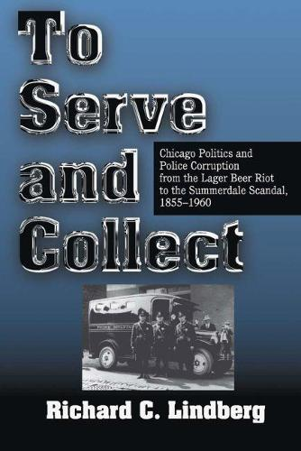 To Serve and Collect: Chicago Politics and Police Corruption from the Lager Beer Riot to the Summerdale Scandal, 1855-1960 (Paperback)