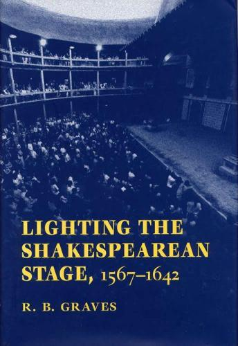 Lighting the Shakespearean Stage, 1567-1642 (Hardback)