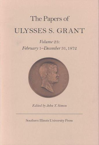 The Papers of Ulysses S. Grant, Volume 23: February 1 - December 31, 1872 (Hardback)