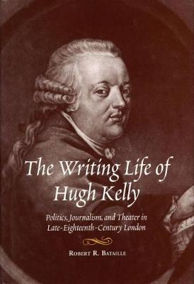 Writing Life of Hugh Kelly: Politics, Journalism and Theater in Late Eighteenth-Century London (Hardback)