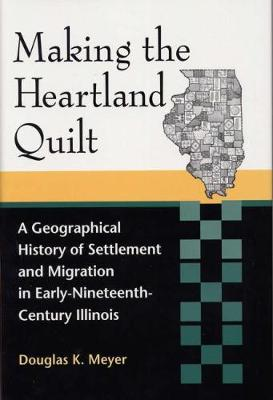 Making the Heartland Quilt: A Geographical History of Settlement and Migration in Early-Nineteenth-Century Illinois (Hardback)