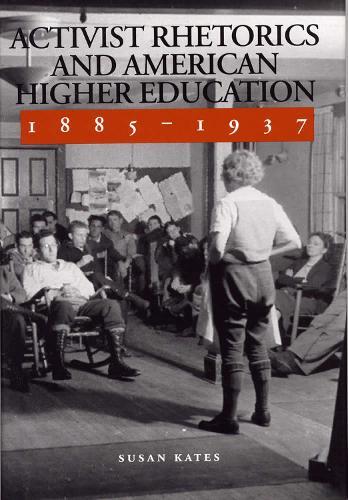 Activist Rhetorics and American Higher Education, 1885-1937 (Hardback)