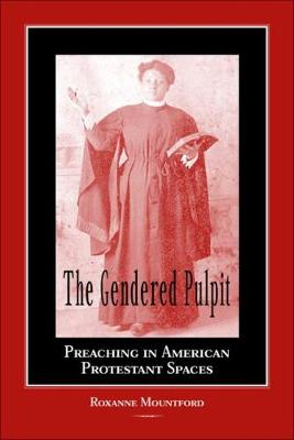 The Gendered Pulpit: Preaching in American Protestant Spaces - Studies in Rhetorics & Feminisms (Hardback)