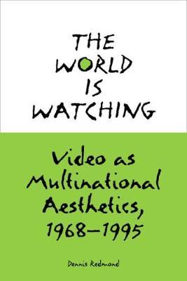 The World is Watching: Video as Multinational Aesthetics, 1968-1995 (Hardback)