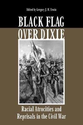 Black Flag over Dixie: Racial Atrocities and Reprisals in the Civil War (Hardback)