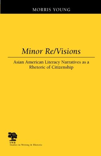 Minor Re/visions: Asian American Literacy Narratives as a Rhetoric of Citizenship - Studies in Writing and Rhetoric (Paperback)