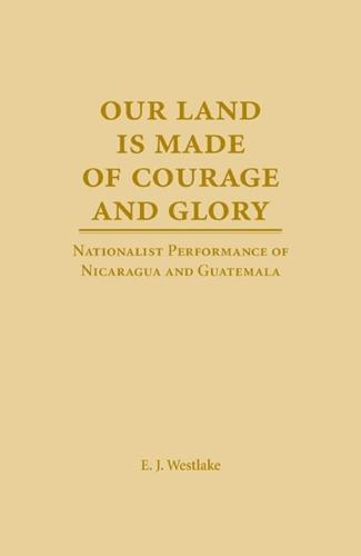 Our Land is Made of Courage and Glory: Nationalist Performance of Nicaragua and Guatemala - Theater in the Americas (Hardback)