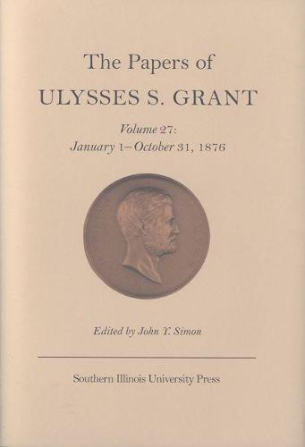 The The Papers of Ulysses S. Grant: The Papers of Ulysses S. Grant v. 27; January 1-October 31, 1876 January 1-October 31, 1876 Volume 27 (Hardback)
