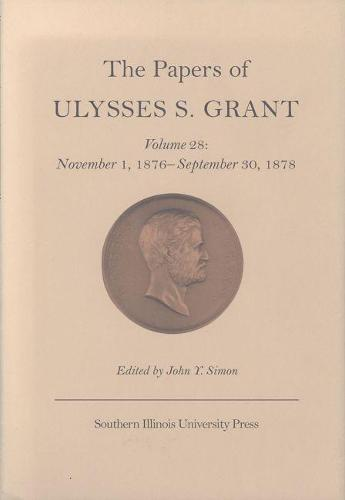 The The Papers of Ulysses S. Grant: The Papers of Ulysses S. Grant v. 28; November 1, 1876-September 30, 1878 November 1, 1876-September 30, 1878 Volume 28 (Hardback)