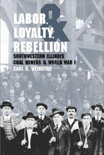 Labor, Loyalty, and Rebellion: Southwestern Illinois Coal Miners and World War I (Paperback)