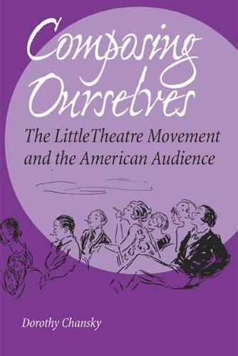 Composing Ourselves: The Little Theatre Movement and the American Audience (Paperback)