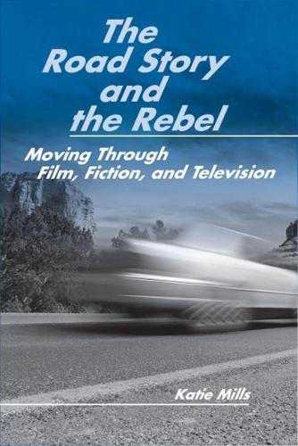 The Road Story and the Rebel: Moving Through Film, Fiction, and Television (Paperback)