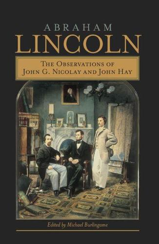 Abraham Lincoln: The Observations of John G. Nicolay and John Hay (Hardback)