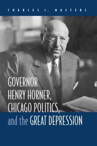 Governor Henry Horner, Chicago Politics and the Great Depression (Hardback)