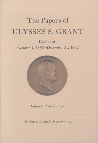 The The Papers of Ulysses S. Grant: The Papers of Ulysses S. Grant v. 30; October 1, 1880-December 31, 1882 October 1, 1880-December 31, 1882 Volume 30 (Hardback)