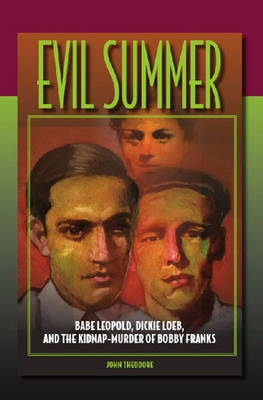 Evil Summer: Babe Leopold, Dickie Loeb, and the Kidnap-murder of Bobby Franks - Elmer H. Johnson and Carol Holmes Johnson Series in Criminology (Hardback)