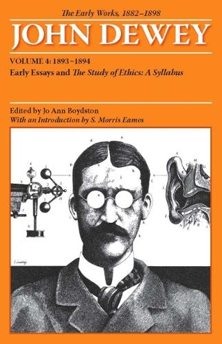 The The Collected Works of John Dewey: The Collected Works of John Dewey v. 4; 1893-1894, Early Essays and the Study of Ethics: A Syllabus 1893-1894, Early Essays and the Study of Ethics: A Syllabus Volume 4 (Paperback)