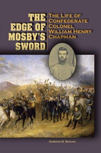The Edge of Mosby's Sword: The Life of Confederate Colonel William Henry Chapman (Hardback)