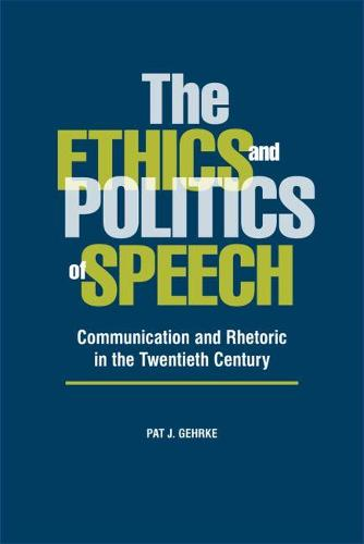 The Ethics and Politics of Speech: Communication and Rhetoric in the Twentieth Century (Paperback)