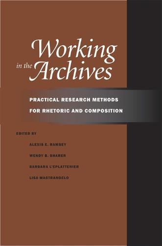 Working in the Archives: Practical Research Methods for Rhetoric and Composition (Paperback)