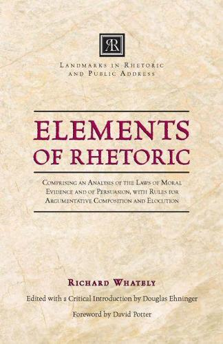 Elements of Rhetoric: Comprising an Analysis of the Laws of Moral Evidence and of Persuasion, with Rules for Argumentativ (Paperback)