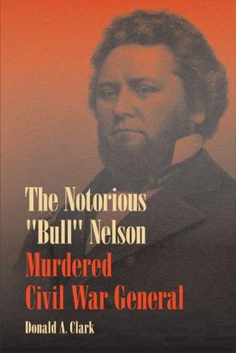 "The Notorious """"Bull"""" Nelson: Murdered Civil War General (Hardback)"