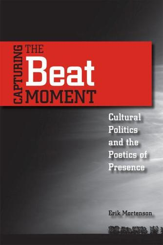 Capturing the Beat Moment: Cultural Politics and the Poetics of Presence (Paperback)