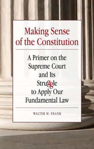 Making Sense of the Constitution: A Primer on the Supreme Court and Its Struggle to Apply Our Fundamental Law (Paperback)