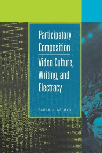 Participatory Composition: Video Culture, Writing and Electracy (Paperback)