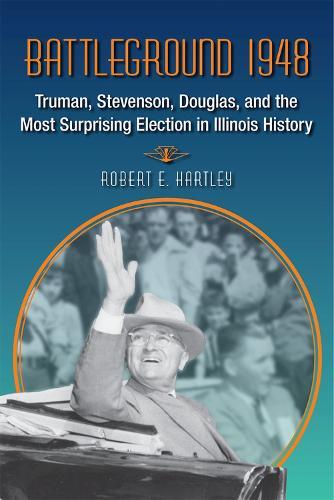 Battleground 1948: Truman, Stevenson, Douglas and the Most Surprising Election in Illinois History (Hardback)