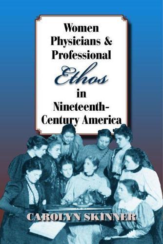 Women Physicians and Professional Ethos in Nineteenth-Century America - Studies in Rhetorics and Feminisms (Paperback)