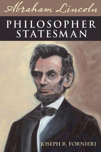 Abraham Lincoln, Philosopher Statesman: Exploring the Political Brilliance of Abraham Lincoln (Hardback)