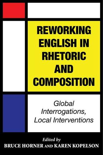 Reworking English in Rhetoric and Composition: Global Interrogations, Local Interventions (Paperback)