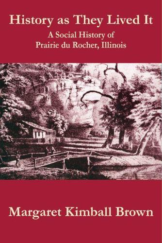 History as They Lived It: A Social History of Praire du Rocher, Illinois (Paperback)
