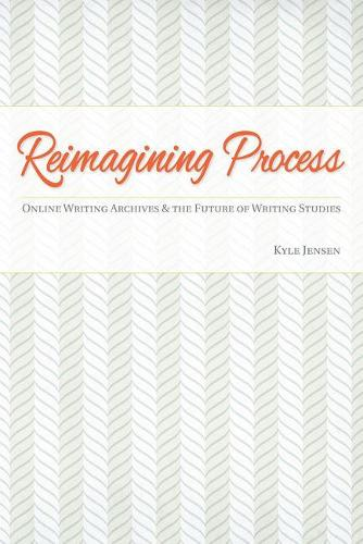 Reimagining Process: Online Writing Archives and the Future of Writing Studies (Paperback)