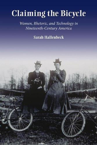 Claiming the Bicycle: Women, Rhetoric, and Technology in NineteenthCentury America - Studies in Rhetorics and Feminisms (Hardback)