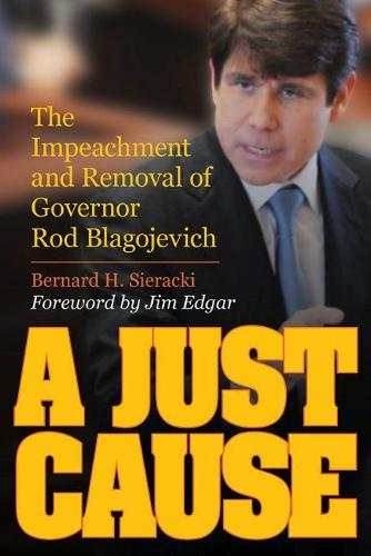 A Just Cause: The Impeachment and Removal of Governor Rod Blagojevich (Hardback)