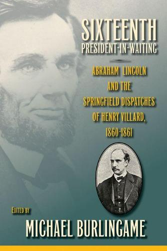Sixteenth President-in-Waiting: Abraham Lincoln and the Springfield Dispatches of Henry Villard, 1860-1861 (Hardback)