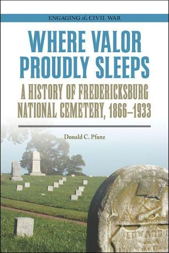 Where Valor Proudly Sleeps: A History of Fredericksburg National Cemetery, 1866-1933 - Engaging the Civil War (Paperback)