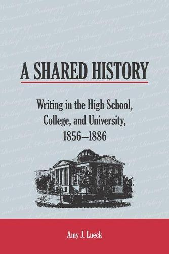 A Shared History: Writing in the High School, College, and University, 1856-1886 - Writing Research, Pedagogy, and Policy (Paperback)
