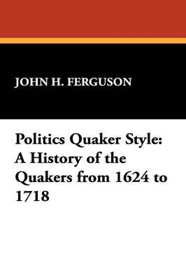 Politics Quaker Style: A History of the Quakers from 1624 to 1718 (Paperback)